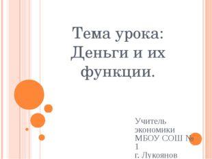 Тема урока: Деньги и их функции. Учитель экономики МБОУ СОШ № 1 г. Лукоянов А