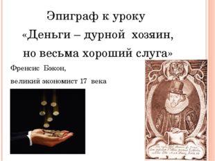 Эпиграф к уроку «Деньги – дурной хозяин, но весьма хороший слуга» Френсис Бэ