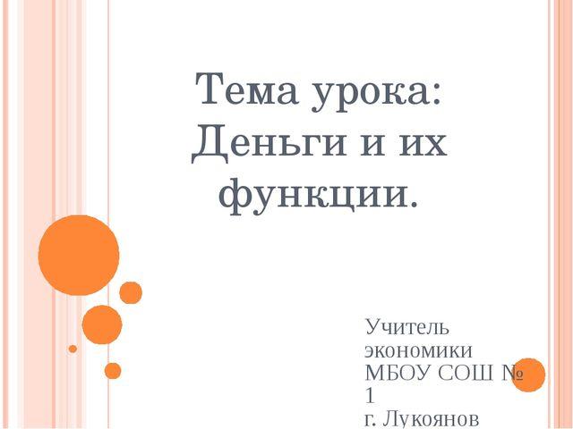 Тема урока: Деньги и их функции. Учитель экономики МБОУ СОШ № 1 г. Лукоянов А...