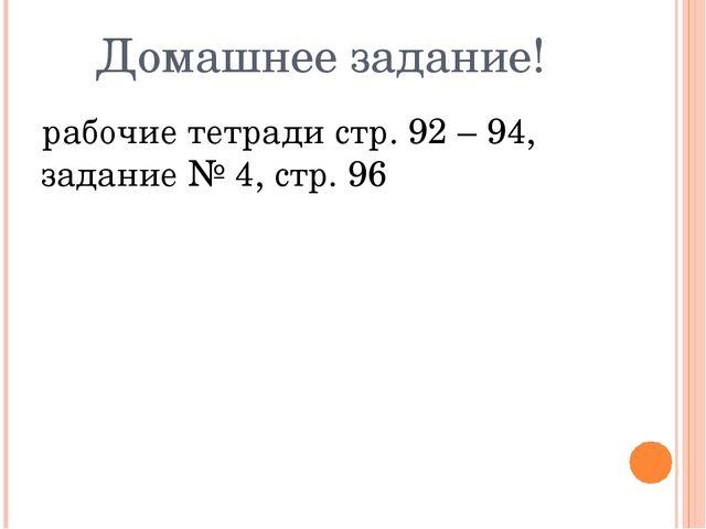 Домашнее задание! рабочие тетради стр. 92 – 94, задание № 4, стр. 96