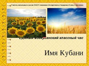 Имя Кубани Единый всекубанский классный час Учитель начальных классов МАОУ ги