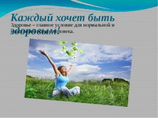 Каждый хочет быть здоровым! Здоровье – главное условие для нормальной и счаст