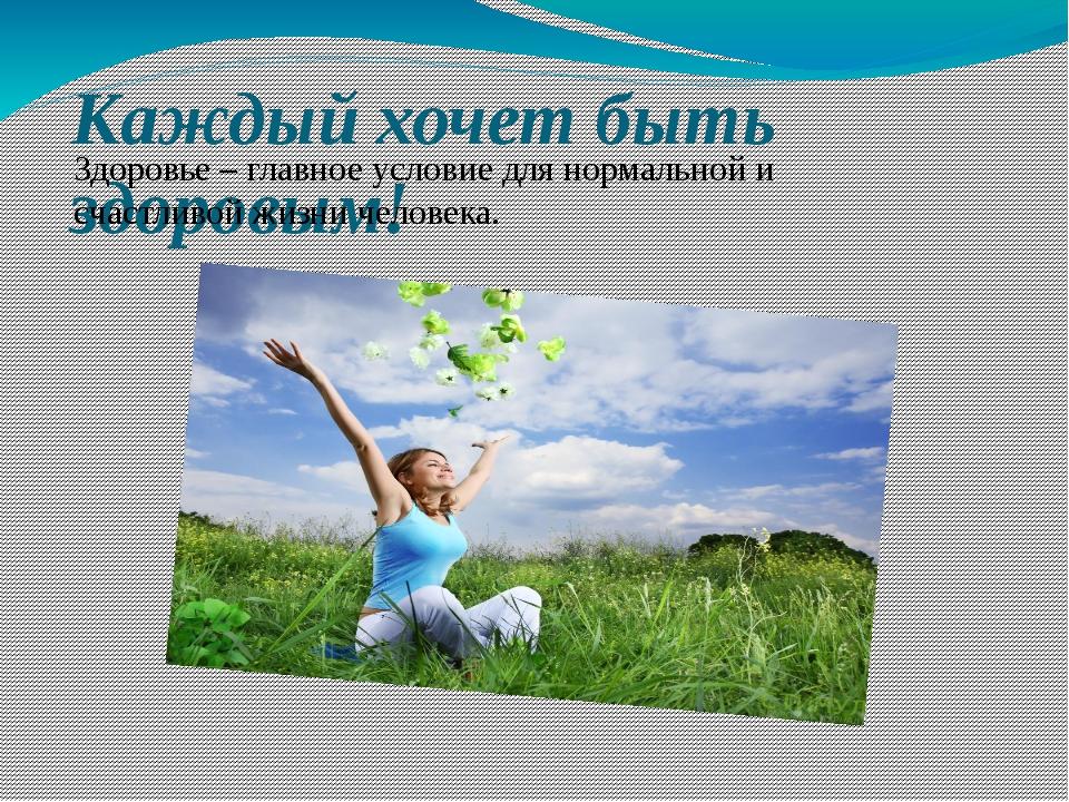 Каждый хочет быть здоровым! Здоровье – главное условие для нормальной и счаст...