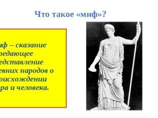 Что такое «миф»? Миф – сказание передающее представление древних народов о пр