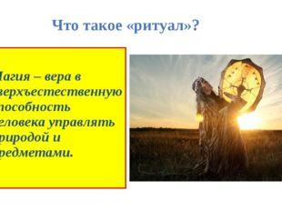 Что такое «ритуал»? Магия – вера в сверхъестественную способность человека уп