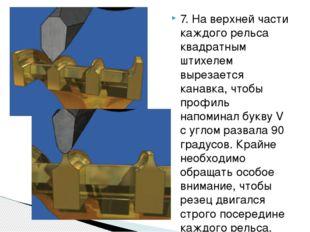 7. На верхней части каждого рельса квадратным штихелем вырезается канавка, чт