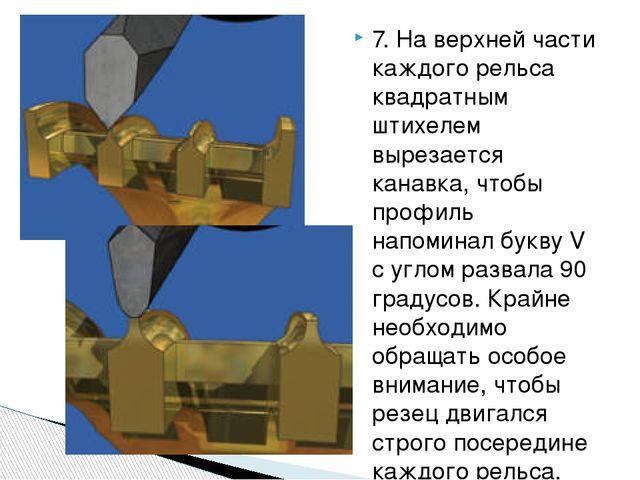 7. На верхней части каждого рельса квадратным штихелем вырезается канавка, чт...