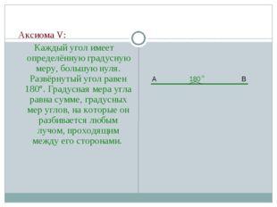 Аксиома V: Каждый угол имеет определённую градусную меру, большую нуля. Разв