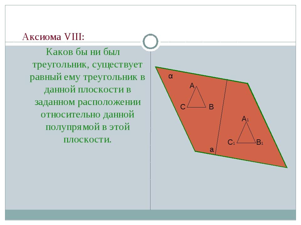 Аксиома VIII: Каков бы ни был треугольник, существует равный ему треугольник...