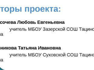 Авторы проекта: Высочева Любовь Евгеньевна учитель МБОУ Зазерской СОШ Тацинск
