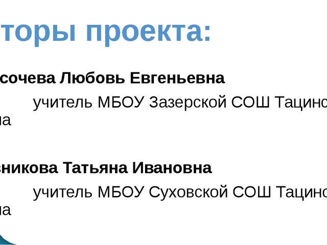 Авторы проекта: Высочева Любовь Евгеньевна учитель МБОУ Зазерской СОШ Тацинск...