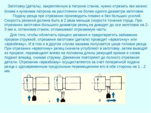 Заготовку (деталь), закреплённую в патроне станка, нужно отрезать как можно