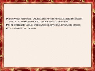 Физминутка: Анатольева Эльвира Васильевна учитель начальных классов МБОУ «Сре