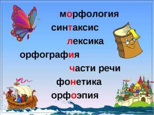 морфология синтаксис лексика орфография части речи фонетика орфоэпия