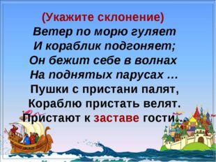 (Укажите склонение) Ветер по морю гуляет И кораблик подгоняет; Он бежит себе