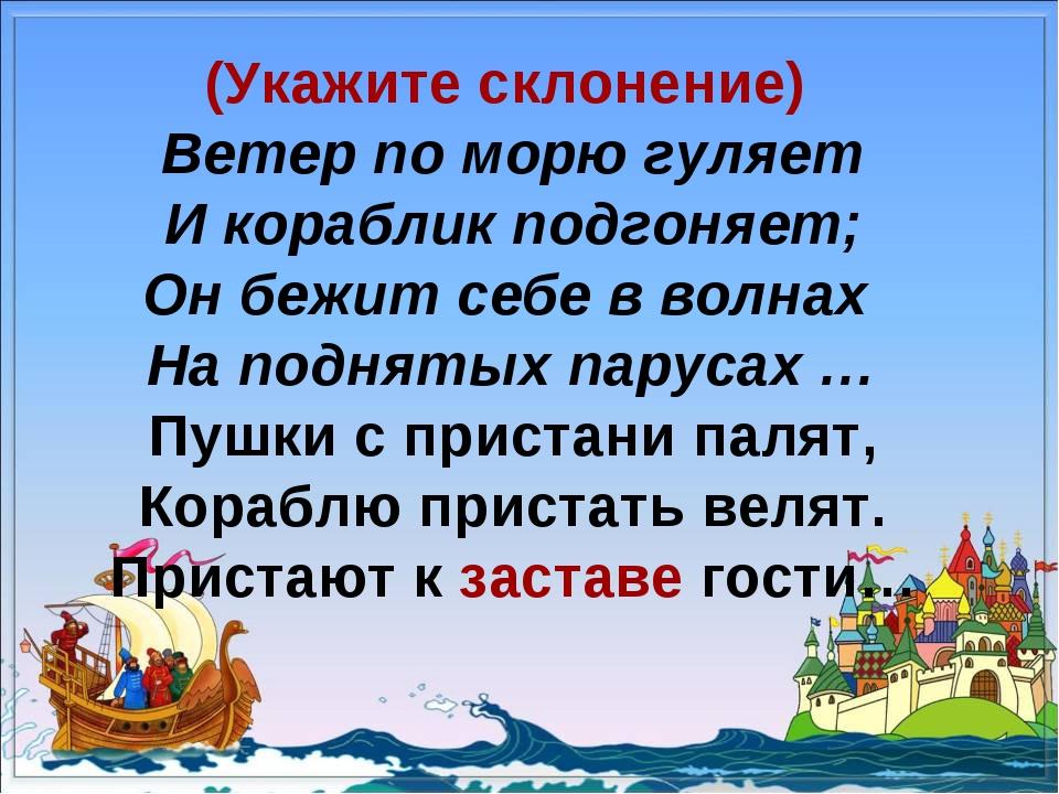 (Укажите склонение) Ветер по морю гуляет И кораблик подгоняет; Он бежит себе...
