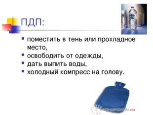ПДП: поместить в тень или прохладное место, освободить от одежды, дать выпить