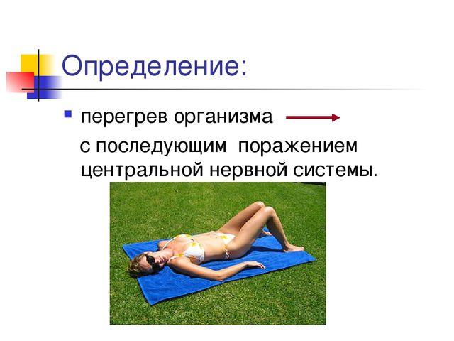 Определение: перегрев организма с последующим поражением центральной нервной...