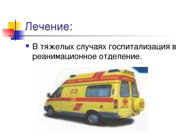 Лечение: В тяжелых случаях госпитализация в реанимационное отделение.