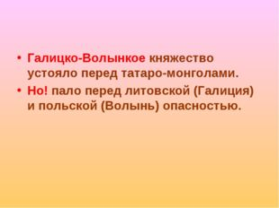 Галицко-Волынкое княжество устояло перед татаро-монголами. Но! пало перед лит