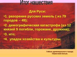 Гибель древнерусского города. Нашествие Батыя. Для Руси: 1. разорение русских