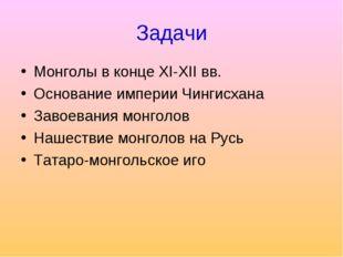 Задачи Монголы в конце XI-XII вв. Основание империи Чингисхана Завоевания мон