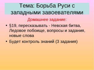 Тема: Борьба Руси с западными завоевателями Домашнее задание: §19, пересказыв