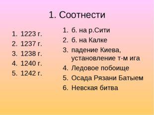 1. Соотнести 1223 г. 1237 г. 1238 г. 1240 г. 1242 г. б. на р.Сити б. на Калке