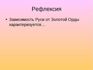 Рефлексия Зависимость Руси от Золотой Орды характеризуется…