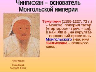 Темучжин (1155-1227, 72 г.) – монгол, покорил татар («тартарос» - греч. – ад)