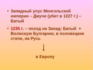 в Европу Западный улус Монгольской империи – Джучи (убит в 1227 г.) – Батый 1
