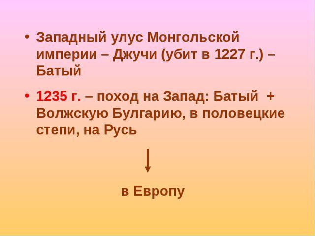 в Европу Западный улус Монгольской империи – Джучи (убит в 1227 г.) – Батый 1...