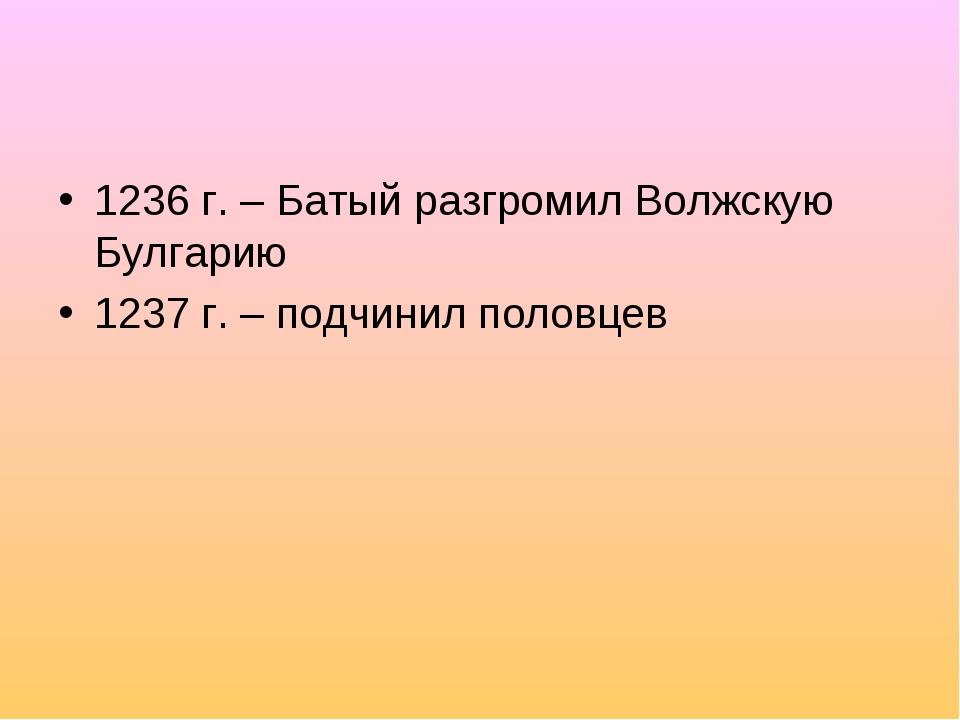 1236 г. – Батый разгромил Волжскую Булгарию 1237 г. – подчинил половцев