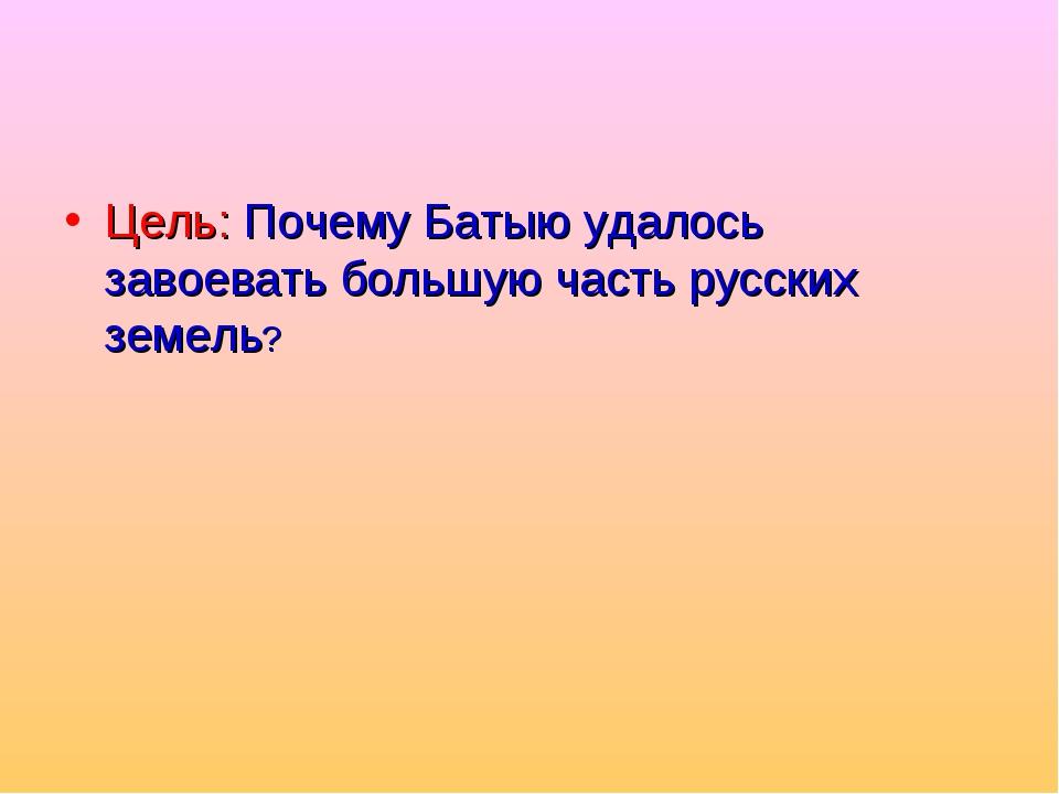 Цель: Почему Батыю удалось завоевать большую часть русских земель?