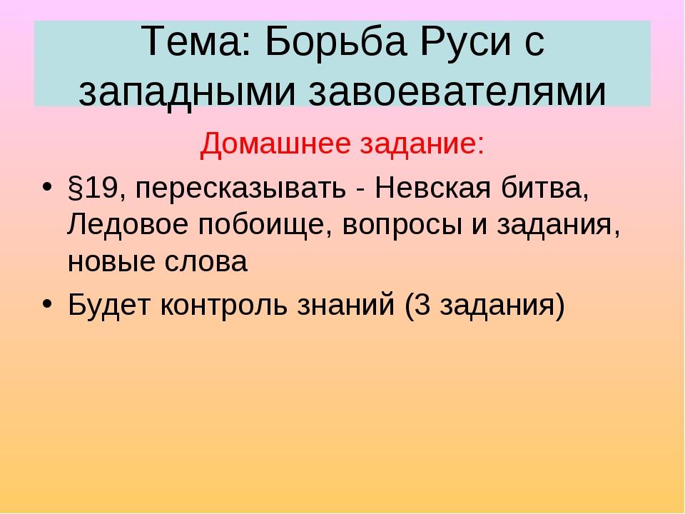 Тема: Борьба Руси с западными завоевателями Домашнее задание: §19, пересказыв...