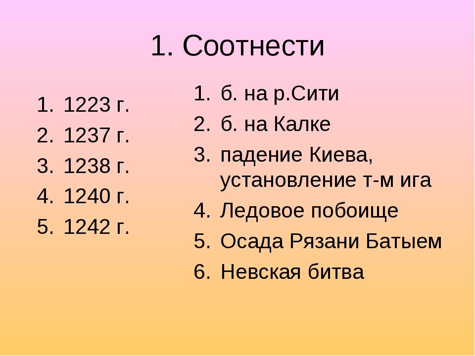 1. Соотнести 1223 г. 1237 г. 1238 г. 1240 г. 1242 г. б. на р.Сити б. на Калке...