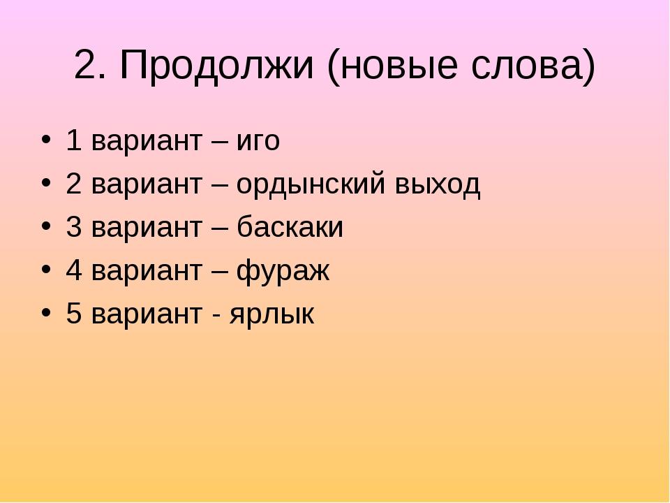 2. Продолжи (новые слова) 1 вариант – иго 2 вариант – ордынский выход 3 вариа...