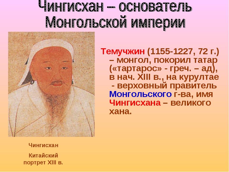 Темучжин (1155-1227, 72 г.) – монгол, покорил татар («тартарос» - греч. – ад)...