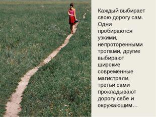 Каждый выбирает свою дорогу сам. Одни пробираются узкими, непроторенными троп