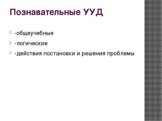 Познавательные УУД -общеучебные -логические -действия постановки и решения пр...