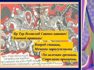 Яр Тур Всеволод Святославович! Битвой правишь! Вперед стоишь, Мечами харалужн