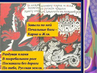 Завыли по ней Печальные боги – Карна и Жля. Раздувая пламя В погребальном рог