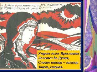 Утром голос Ярославны Долетел до Дуная, Словно птица – загзица Зовет, стеная.