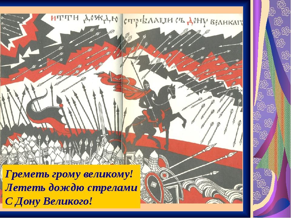 Греметь грому великому! Лететь дождю стрелами С Дону Великого!