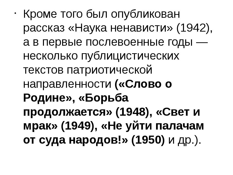 Кроме того был опубликован рассказ «Наука ненависти» (1942), а в первые посл...
