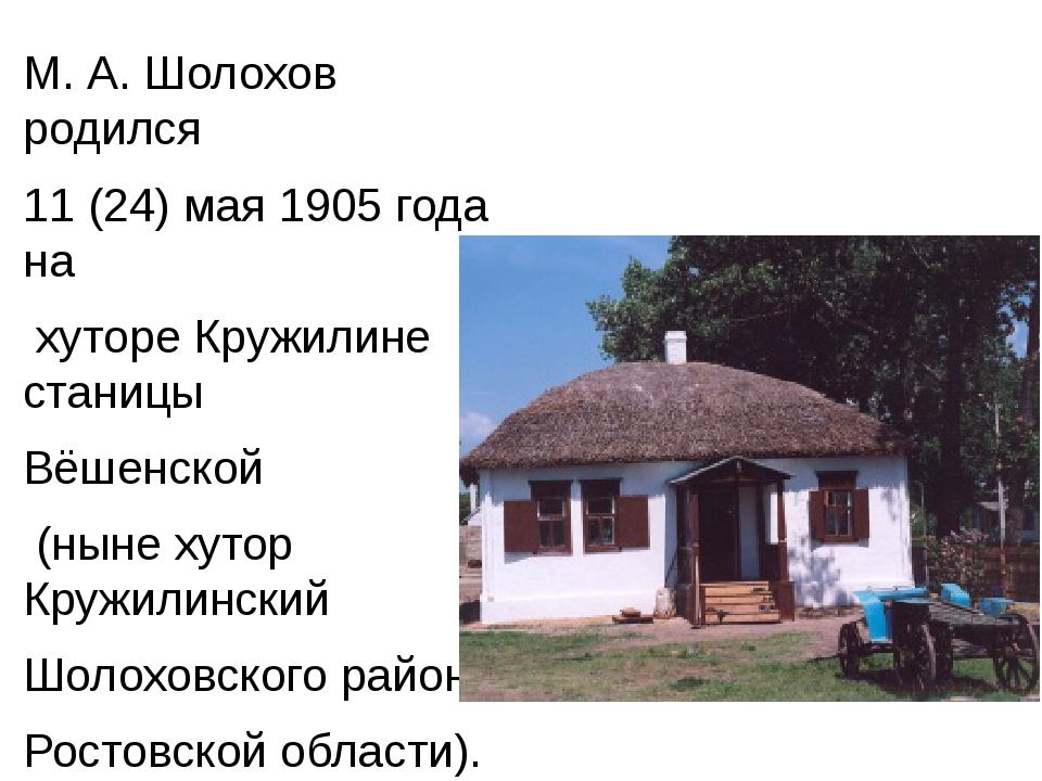 М. А. Шолохов родился 11 (24) мая 1905 года на хуторе Кружилине станицы Вёше...