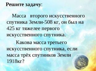 Решите задачу: Масса второго искусственного спутника Земли-508 кг, он был на
