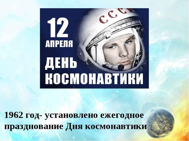 1962 год- установлено ежегодное празднование Дня космонавтики
