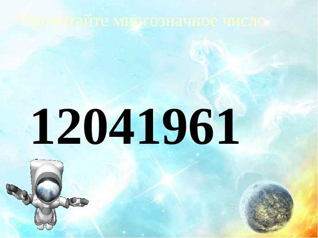 Прочитайте многозначное число 12041961