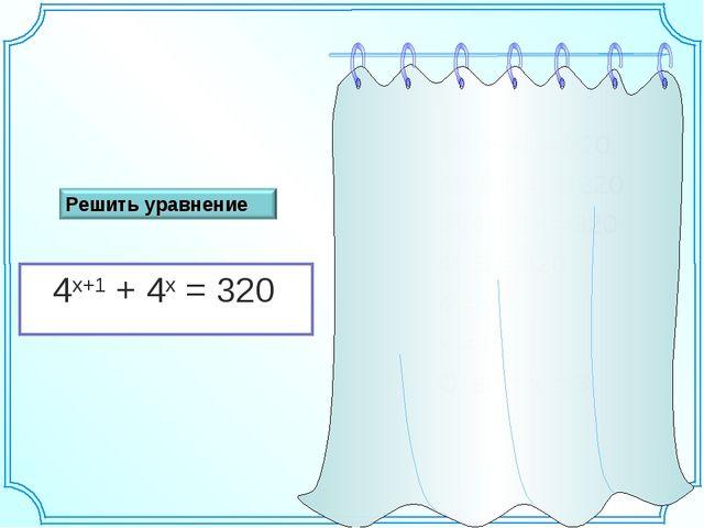 4х+1 + 4х = 320 4х . 4 + 4х = 320 4х(4 + 1) = 320 4х . 5 = 320 4х = 43 х = 3...